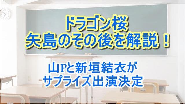 ドラゴン桜矢島のその後を解説!山Pと新垣結衣がサプライズ出演決定!